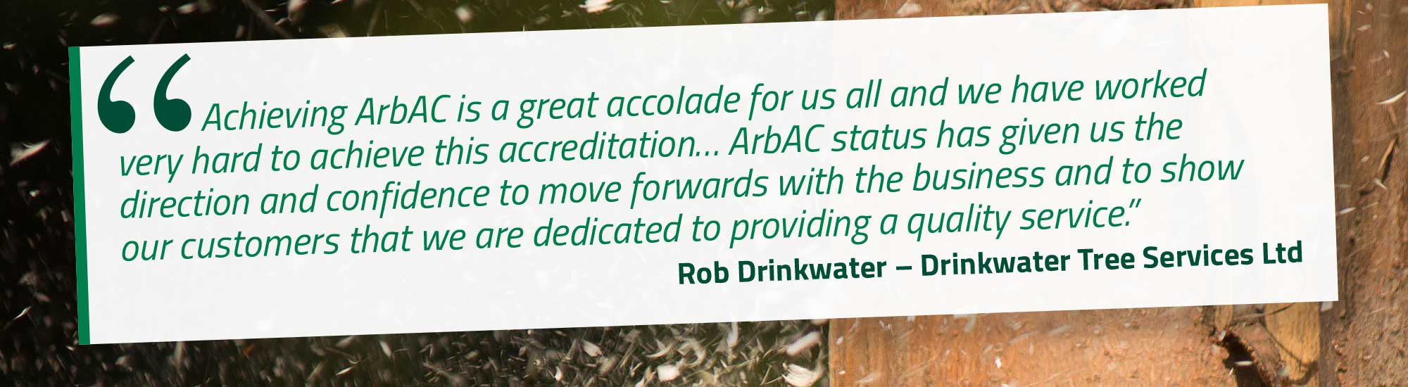 Achieving ArbAC is a great accolade for us all and we have worked very hard to achieve this accreditation… ArbAC status has given us the direction and confidence to move forwards with the business and to show our customers that we are dedicated to providing a quality service. Rob Drinkwater – Drinkwater Tree Services Ltd