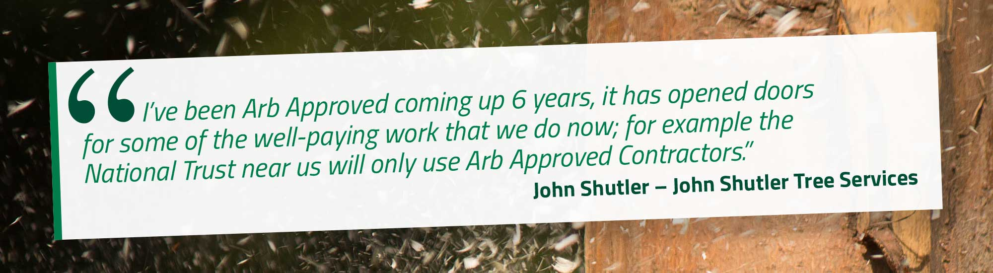 I've been Arb Approved coming up 6 years, it has opened doors for some of the well-paying work that we do now; for example the National Trust near us will only use Arb Approved Contractors. John Shutler – John Shutler Tree Services