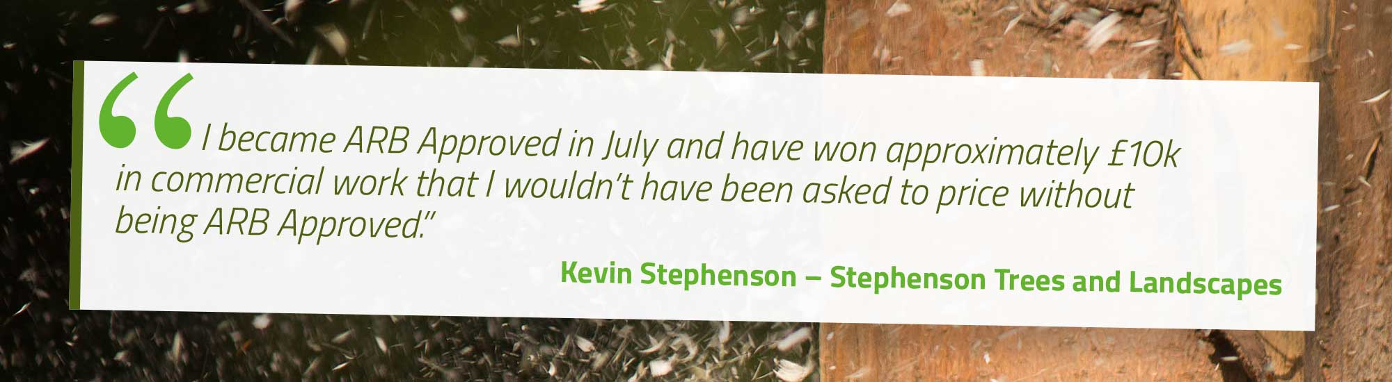 I became ARB Approved in July and have won approximately £10k in commercial work that I wouldn't have been asked to price without being ARB Approved. Kevin Stephenson – Stephenson Trees and Landscapes